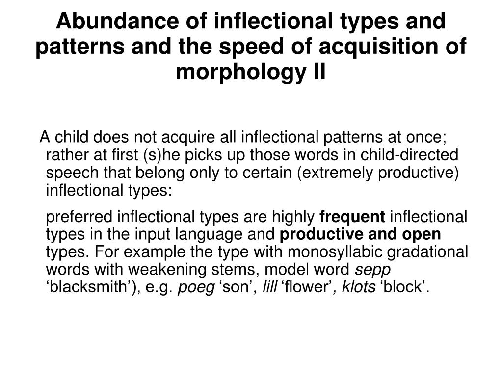 A child does not acquire all inflectional patterns at once; rather at first (s)he picks up those words in child-directed speech that belong only to certain (extremely productive) inflectional types: