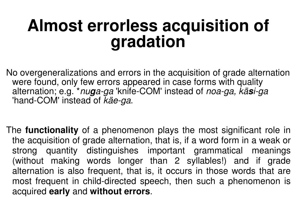 No overgeneralizations and errors in the acquisition of grade alternation were found, only few errors appeared in case forms with quality alternation; e.g. *