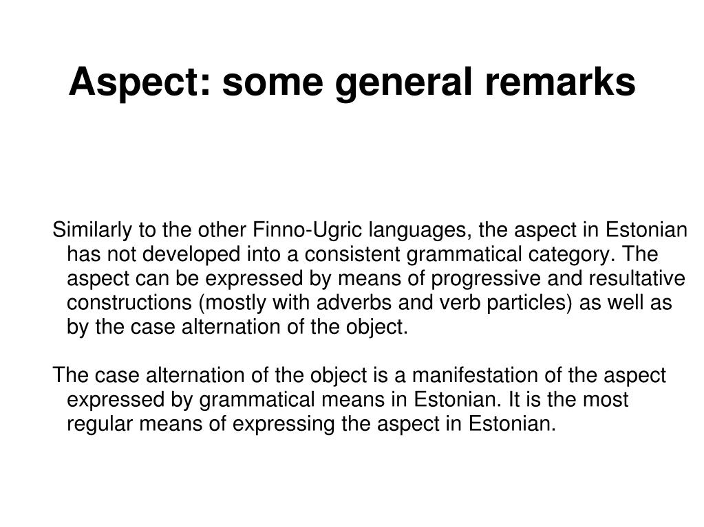Similarly to the other Finno-Ugric languages, the aspect in Estonian has not developed into a consistent grammatical category. The aspect can be expressed by means of progressive and resultative constructions (mostly with adverbs and verb particles) as well as by the case alternation of the object.