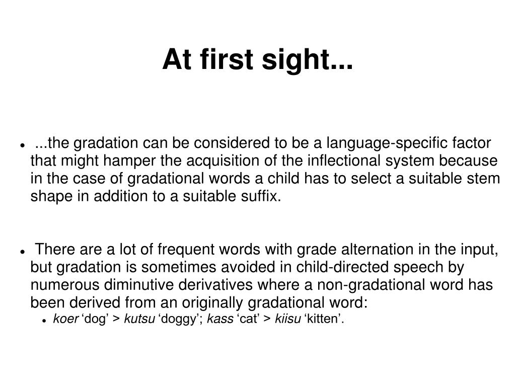 ...the gradation can be considered to be a language-specific factor that might hamper the acquisition of the inflectional system because in the case of gradational words a child has to select a suitable stem shape in addition to a suitable suffix.