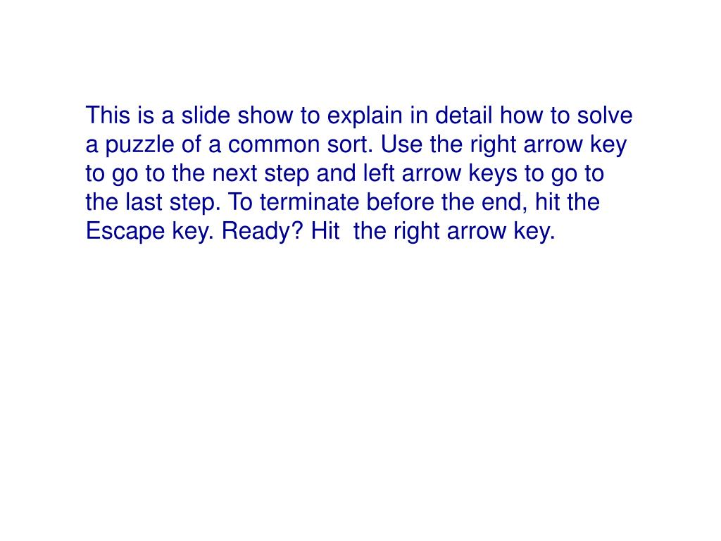 This is a slide show to explain in detail how to solve a puzzle of a common sort. Use the right arrow key to go to the next step and left arrow keys to go to the last step. To terminate before the end, hit the Escape key. Ready? Hit  the right arrow key.