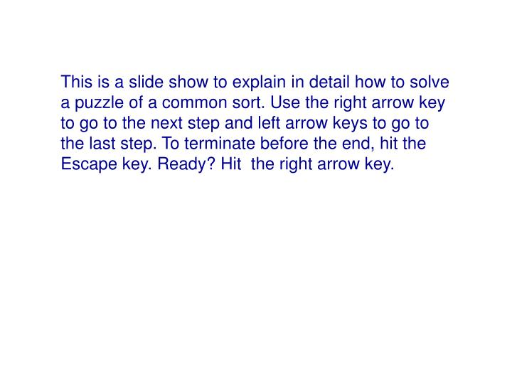 This is a slide show to explain in detail how to solve a puzzle of a common sort. Use the right arro...
