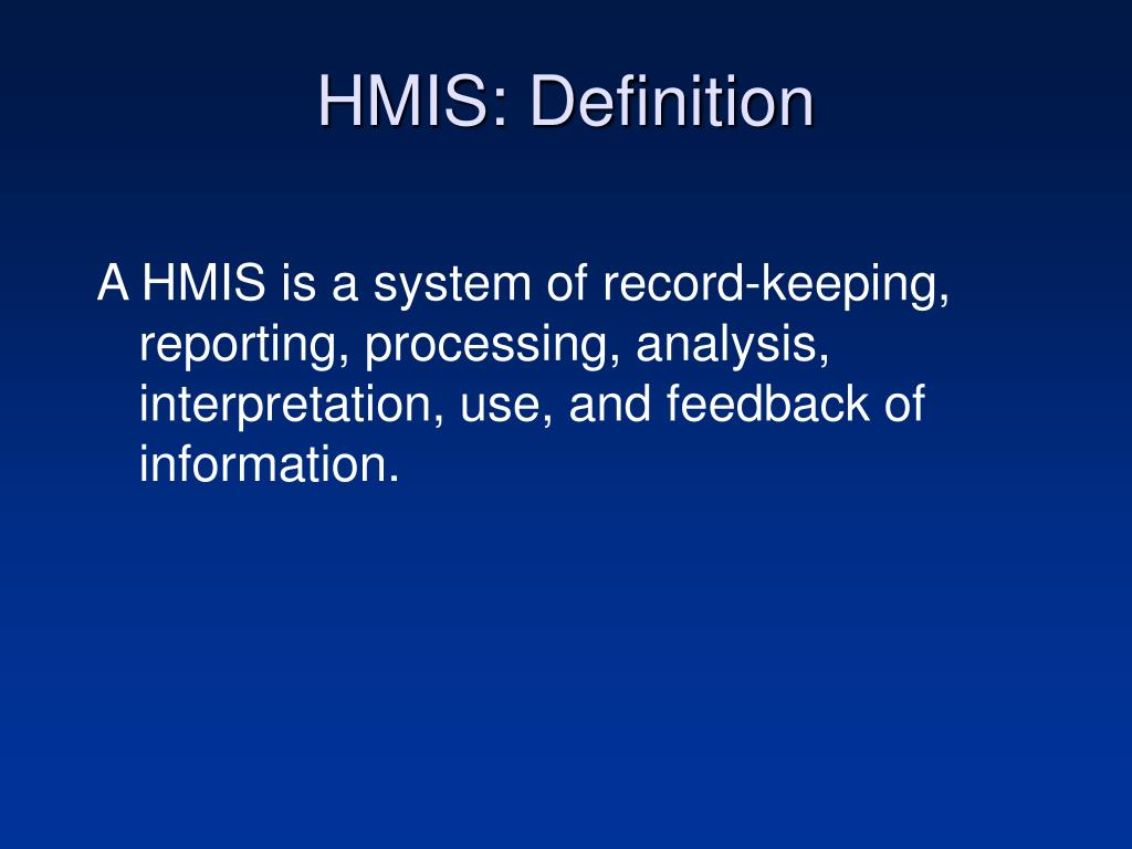 A HMIS is a system of record-keeping, reporting, processing, analysis, interpretation, use, and feedback of information.