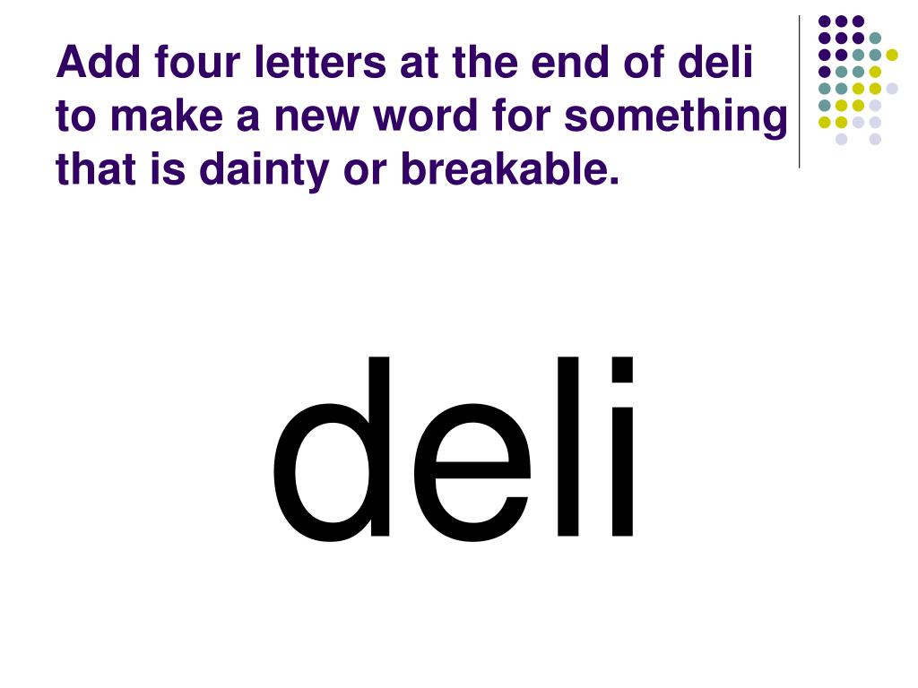 Add four letters at the end of deli to make a new word for something that is dainty or breakable.