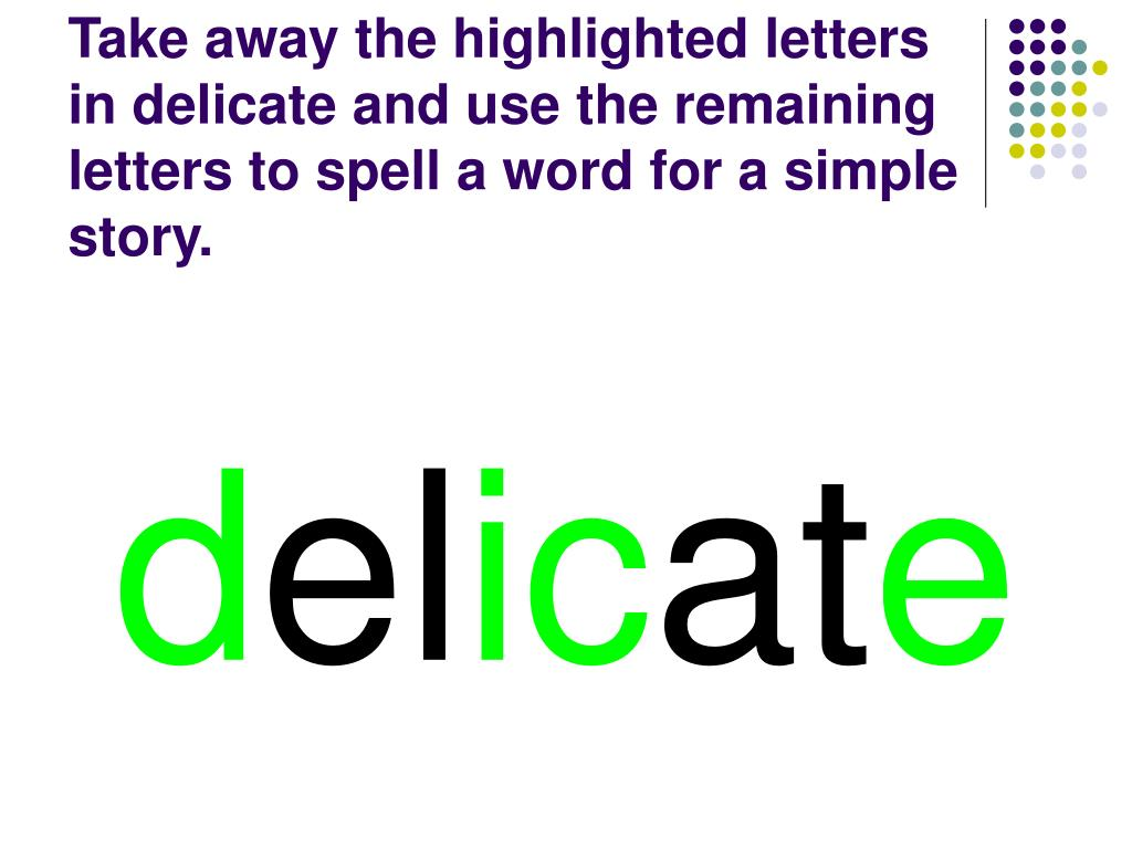 Take away the highlighted letters in delicate and use the remaining letters to spell a word for a simple story.