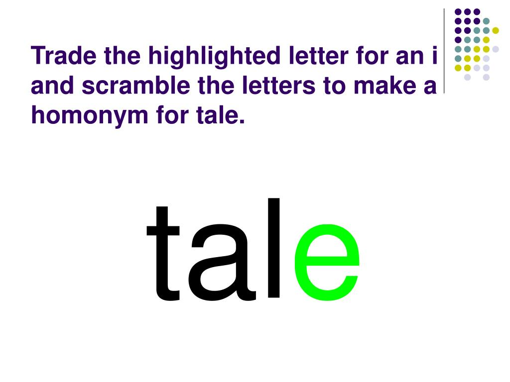 Trade the highlighted letter for an i and scramble the letters to make a homonym for tale.