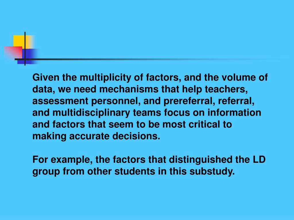 Given the multiplicity of factors, and the volume of data, we need mechanisms that help teachers, assessment personnel, and prereferral, referral, and multidisciplinary teams focus on information and factors that seem to be most critical to making accurate decisions.
