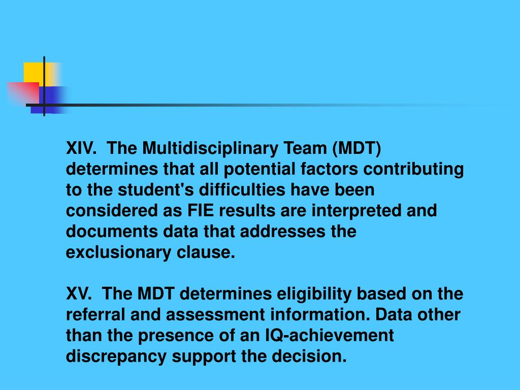 XIV.  The Multidisciplinary Team (MDT) determines that all potential factors contributing to the student's difficulties have been considered as FIE results are interpreted and documents data that addresses the exclusionary clause.
