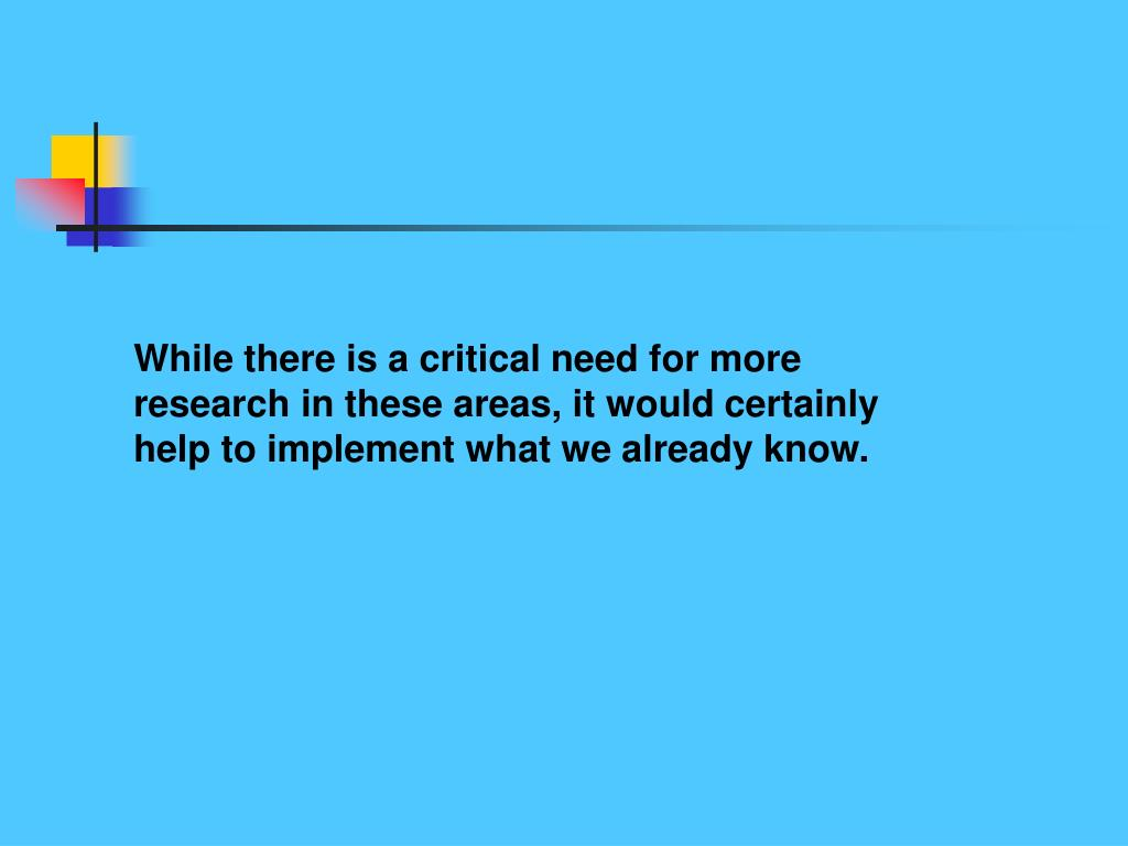While there is a critical need for more research in these areas, it would certainly help to implement what we already know.
