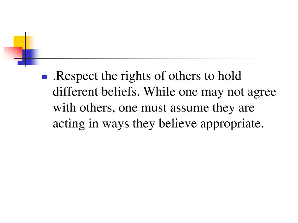 .Respect the rights of others to hold different beliefs. While one may not agree with others, one must assume they are acting in ways they believe appropriate.