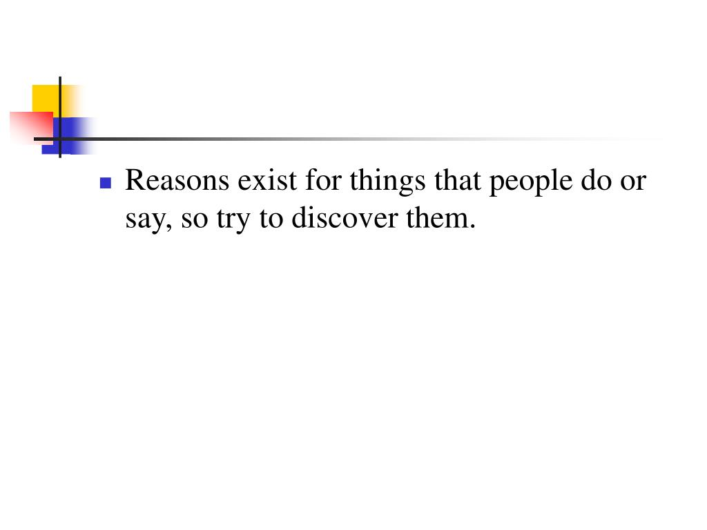 Reasons exist for things that people do or say, so try to discover them.