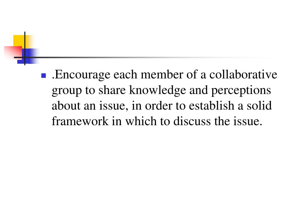 .Encourage each member of a collaborative group to share knowledge and perceptions about an issue, in order to establish a solid framework in which to discuss the issue.