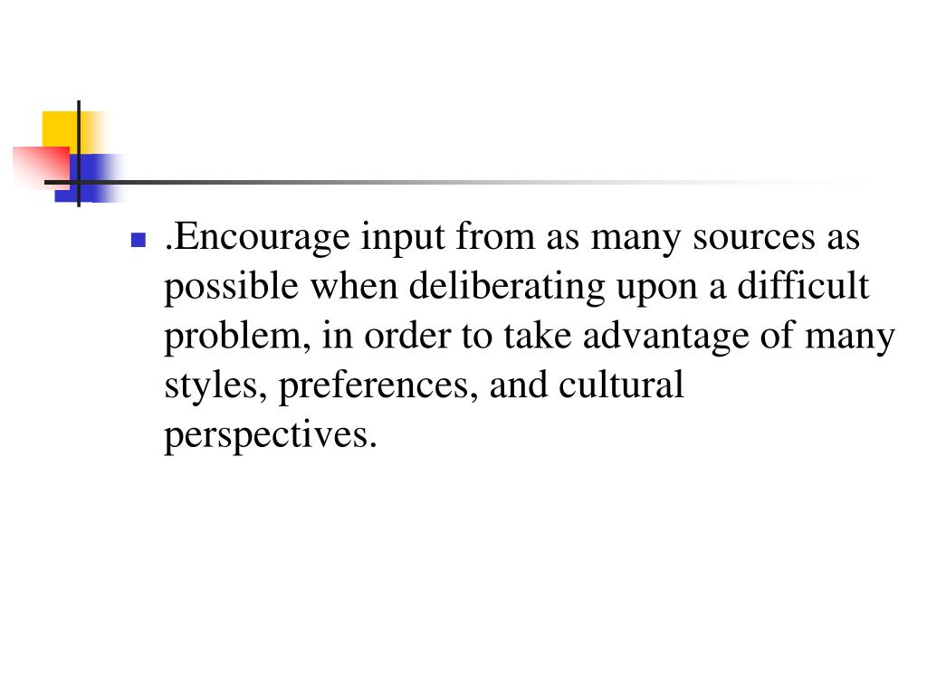 .Encourage input from as many sources as possible when deliberating upon a difficult problem, in order to take advantage of many styles, preferences, and cultural perspectives.