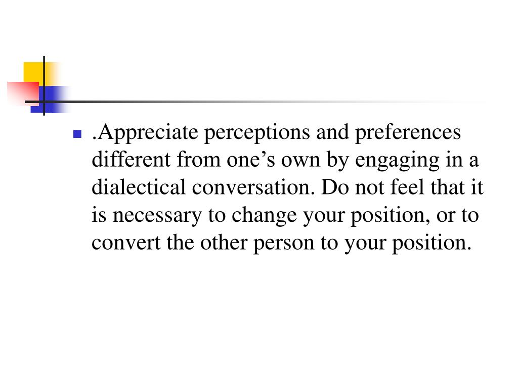 .Appreciate perceptions and preferences different from one's own by engaging in a dialectical conversation. Do not feel that it is necessary to change your position, or to convert the other person to your position.