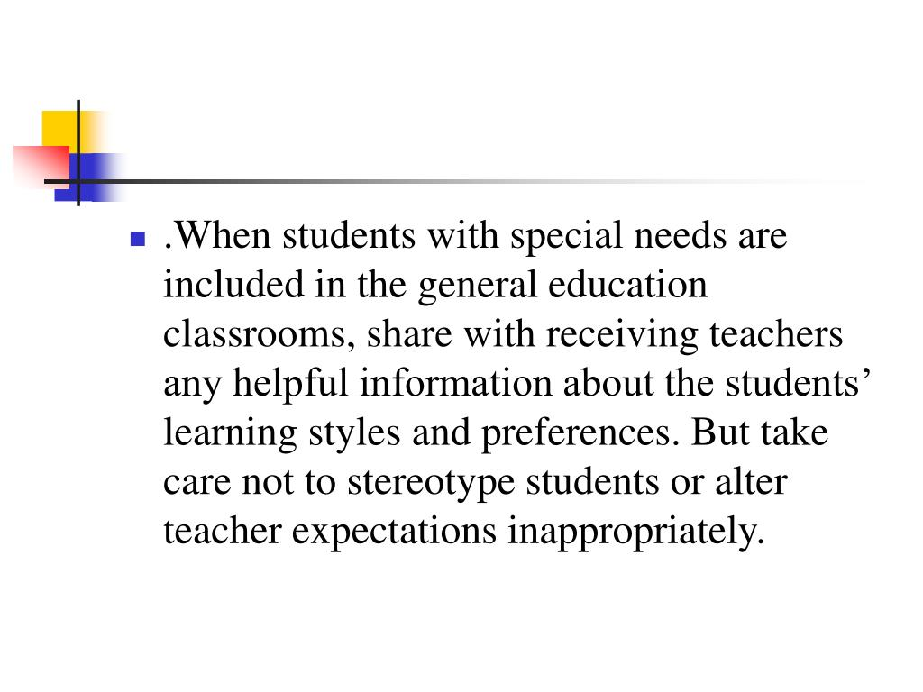 .When students with special needs are included in the general education classrooms, share with receiving teachers any helpful information about the students' learning styles and preferences. But take care not to stereotype students or alter teacher expectations inappropriately.