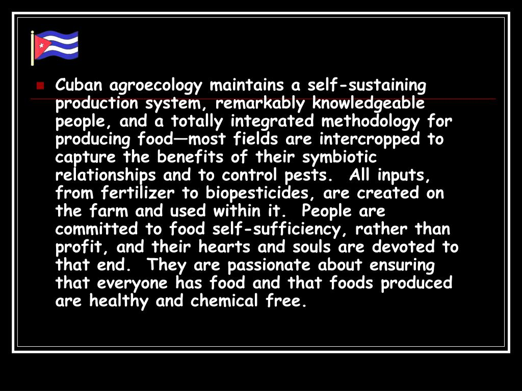 Cuban agroecology maintains a self-sustaining production system, remarkably knowledgeable people, and a totally integrated methodology for producing food—most fields are intercropped to capture the benefits of their symbiotic relationships and to control pests.  All inputs, from fertilizer to biopesticides, are created on the farm and used within it.  People are committed to food self-sufficiency, rather than profit, and their hearts and souls are devoted to that end.  They are passionate about ensuring that everyone has food and that foods produced are healthy and chemical free.