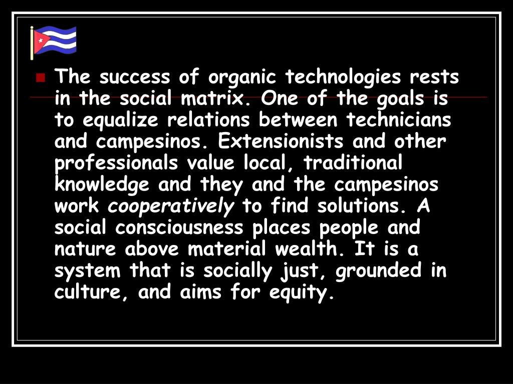 The success of organic technologies rests in the social matrix. One of the goals is to equalize relations between technicians and campesinos. Extensionists and other professionals value local, traditional knowledge and they and the campesinos work