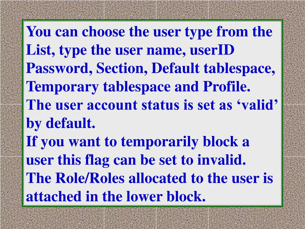 You can choose the user type from the List, type the user name, userID Password, Section, Default tablespace, Temporary tablespace and Profile.  The user account status is set as 'valid' by default.