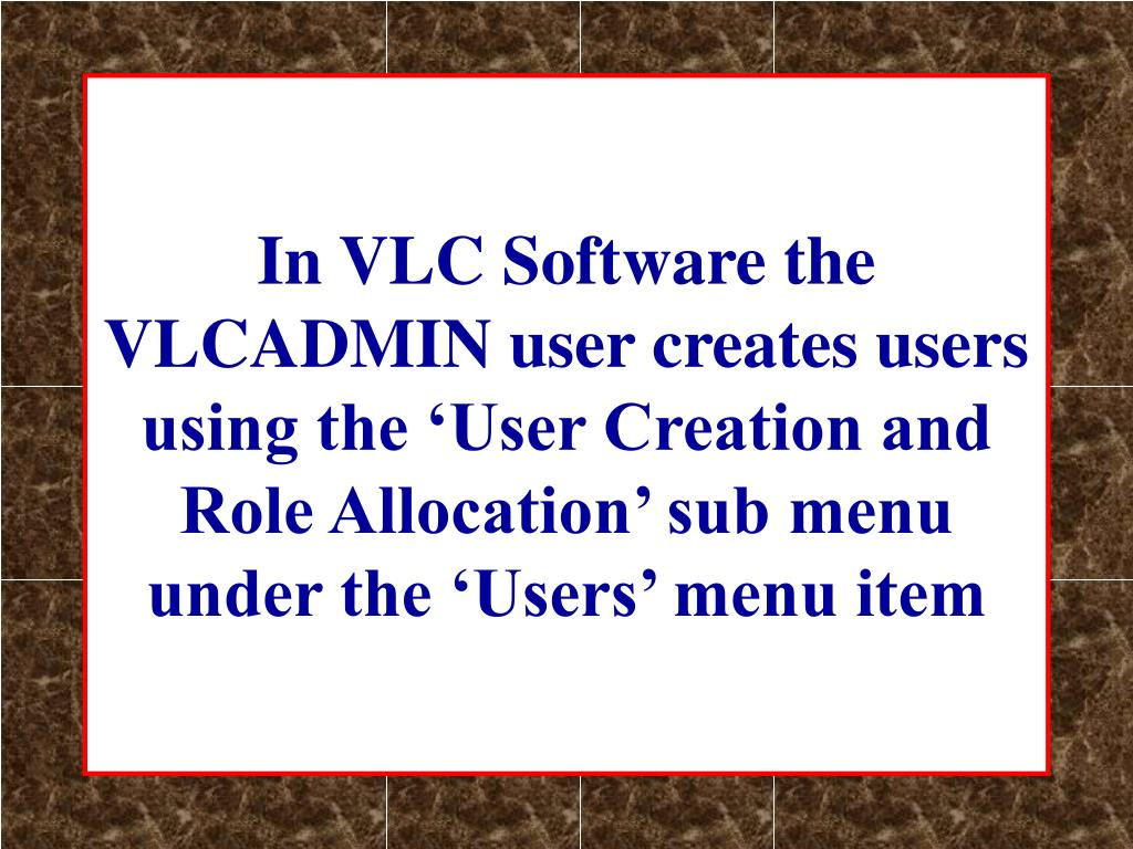 In VLC Software the VLCADMIN user creates users  using the 'User Creation and Role Allocation' sub menu under the 'Users' menu item