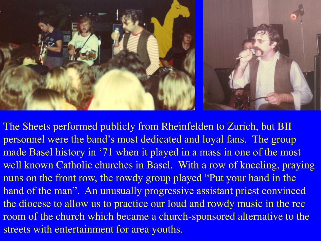 """The Sheets performed publicly from Rheinfelden to Zurich, but BII personnel were the band's most dedicated and loyal fans.  The group made Basel history in '71 when it played in a mass in one of the most well known Catholic churches in Basel.  With a row of kneeling, praying nuns on the front row, the rowdy group played """"Put your hand in the hand of the man"""".  An unusually progressive assistant priest convinced the diocese to allow us to practice our loud and rowdy music in the rec room of the church which became a church-sponsored alternative to the streets with entertainment for area youths."""