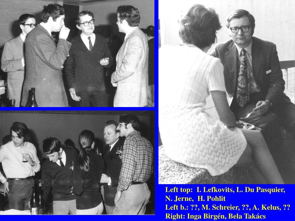 Left top:  I. Lefkovits, L. Du Pasquier,