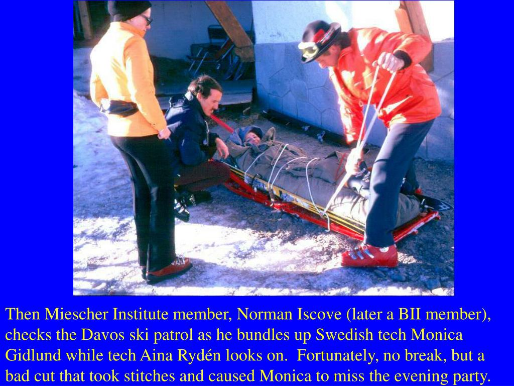 Then Miescher Institute member, Norman Iscove (later a BII member), checks the Davos ski patrol as he bundles up Swedish tech Monica Gidlund while tech Aina Rydén looks on.  Fortunately, no break, but a bad cut that took stitches and caused Monica to miss the evening party.