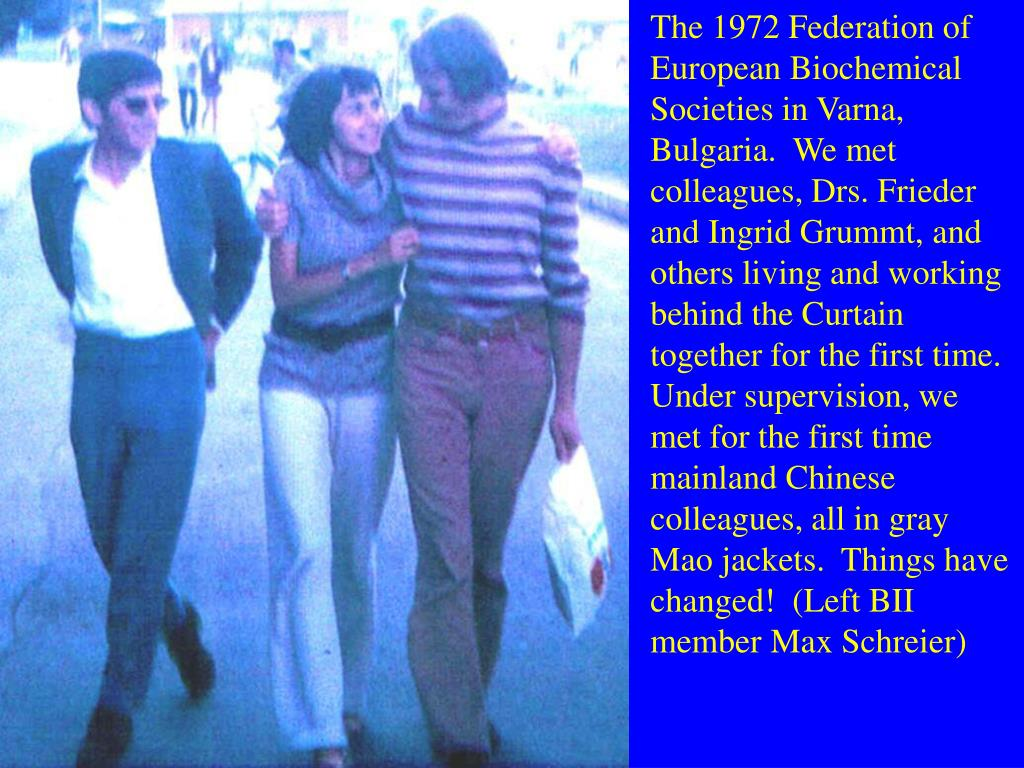 The 1972 Federation of European Biochemical Societies in Varna, Bulgaria.  We met colleagues, Drs. Frieder and Ingrid Grummt, and others living and working behind the Curtain together for the first time.  Under supervision, we met for the first time mainland Chinese colleagues, all in gray Mao jackets.  Things have changed!  (Left BII member Max Schreier)