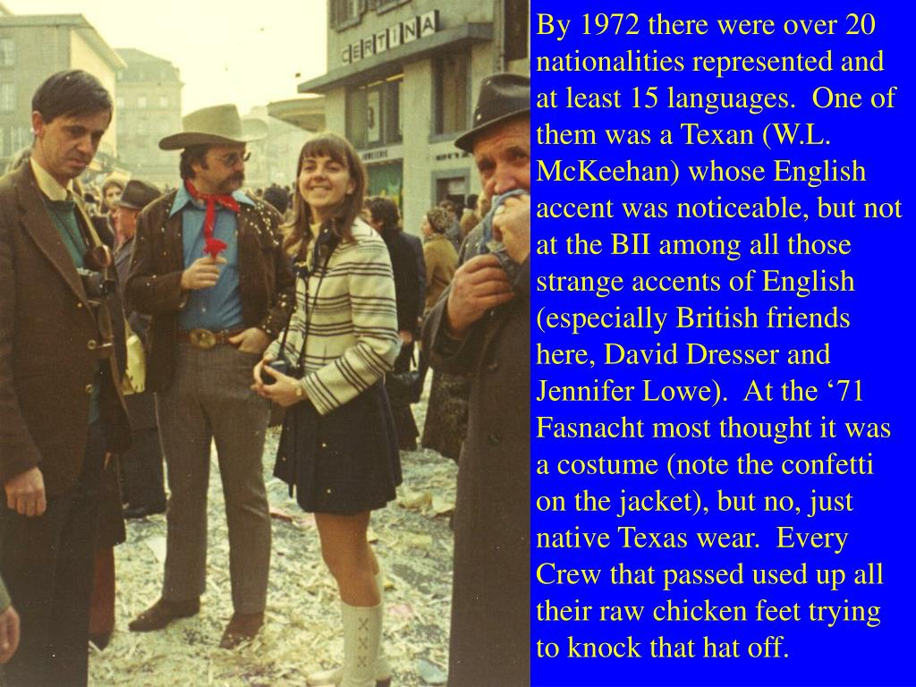 By 1972 there were over 20 nationalities represented and at least 15 languages.  One of them was a Texan (W.L. McKeehan) whose English accent was noticeable, but not at the BII among all those strange accents of English (especially British friends here, David Dresser and Jennifer Lowe).  At the '71 Fasnacht most thought it was a costume (note the confetti on the jacket), but no, just native Texas wear.  Every Crew that passed used up all their raw chicken feet trying to knock that hat off.