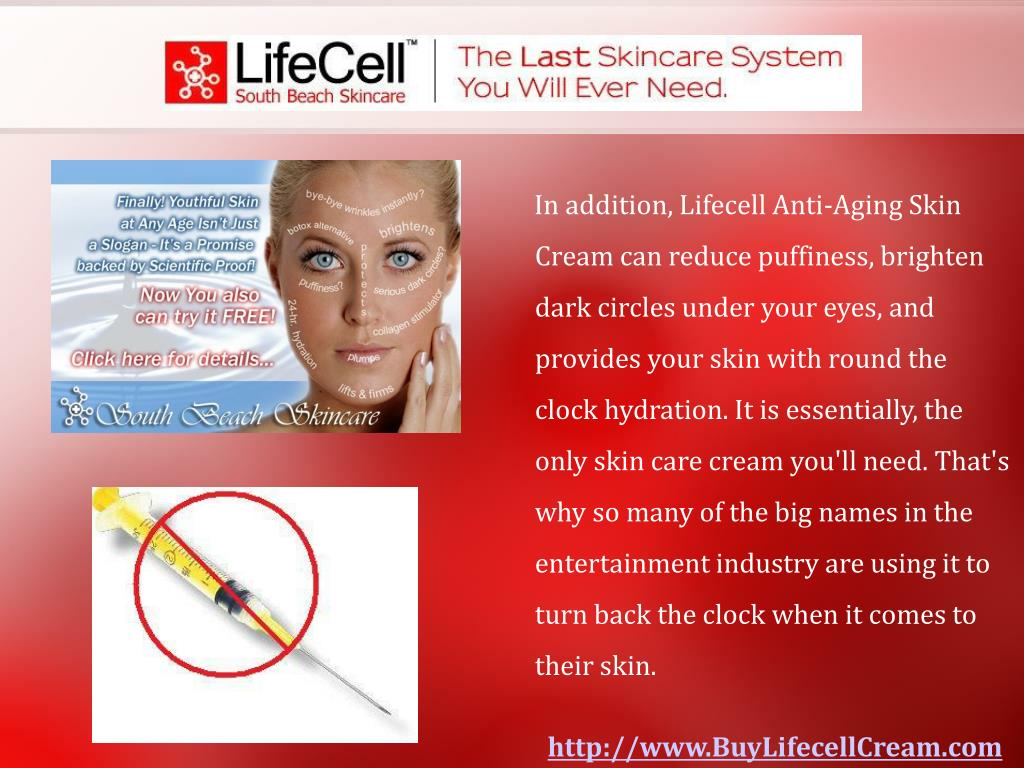 In addition, Lifecell Anti-Aging Skin Cream can reduce puffiness, brighten dark circles under your eyes, and provides your skin with round the clock hydration. It is essentially, the only skin care cream you'll need. That's why so many of the big names in the entertainment industry are using it to turn back the clock when it comes to their skin.