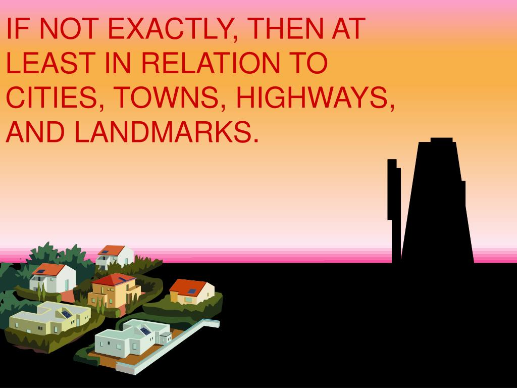 IF NOT EXACTLY, THEN AT LEAST IN RELATION TO CITIES, TOWNS, HIGHWAYS, AND LANDMARKS.