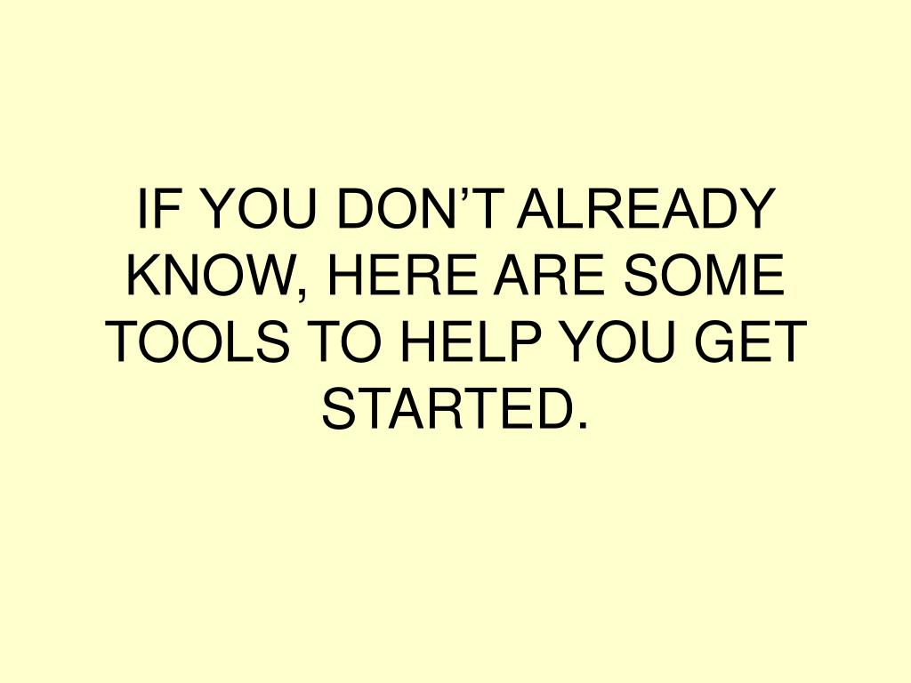 IF YOU DON'T ALREADY KNOW, HERE ARE SOME TOOLS TO HELP YOU GET STARTED.