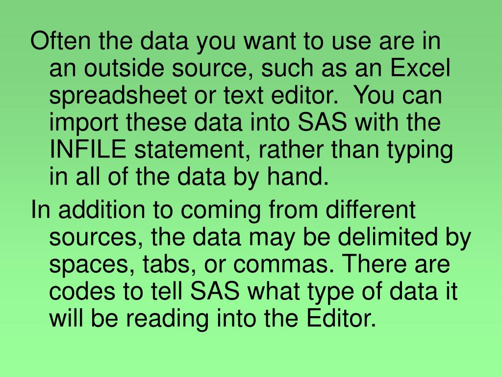 Often the data you want to use are in an outside source, such as an Excel spreadsheet or text editor.  You can import these data into SAS with the INFILE statement, rather than typing in all of the data by hand.