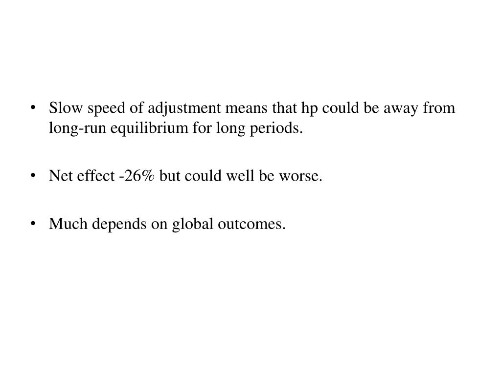 Slow speed of adjustment means that hp could be away from long-run equilibrium for long periods.