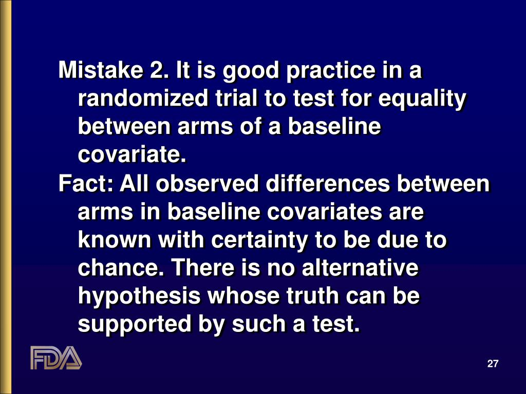 Mistake 2. It is good practice in a randomized trial to test for equality between arms of a baseline covariate.