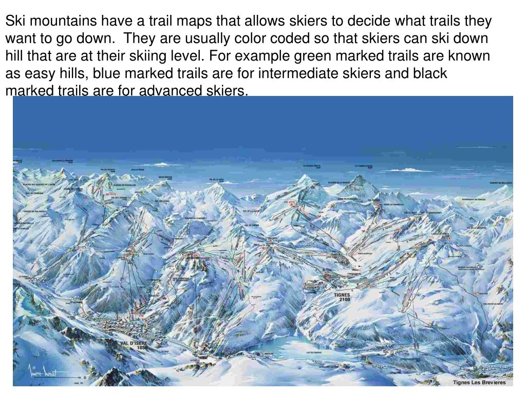 Ski mountains have a trail maps that allows skiers to decide what trails they want to go down.  They are usually color coded so that skiers can ski down hill that are at their skiing level. For example green marked trails are known as easy hills, blue marked trails are for intermediate skiers and black marked trails are for advanced skiers.