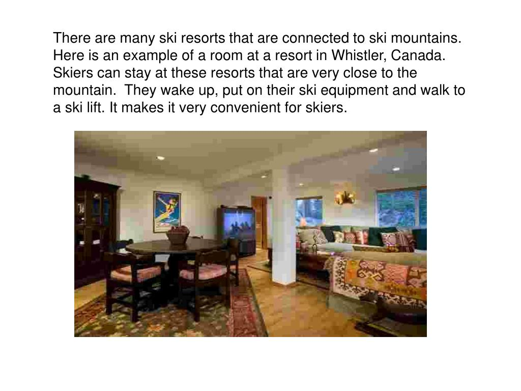 There are many ski resorts that are connected to ski mountains.  Here is an example of a room at a resort in Whistler, Canada. Skiers can stay at these resorts that are very close to the mountain.  They wake up, put on their ski equipment and walk to a ski lift. It makes it very convenient for skiers.