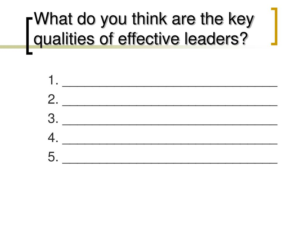 What do you think are the key qualities of effective leaders?