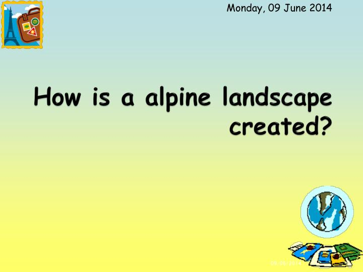 How is a alpine landscape created?