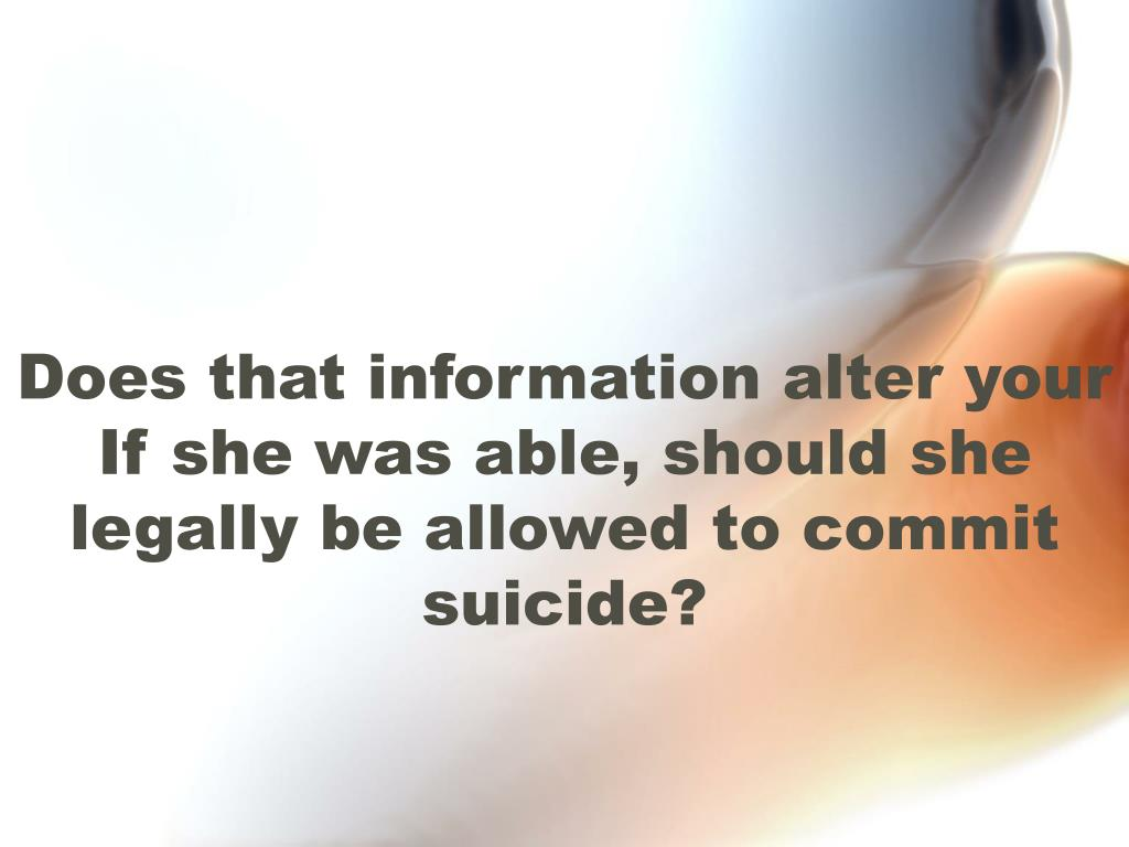 Does that information alter your If she was able, should she legally be allowed to commit suicide?