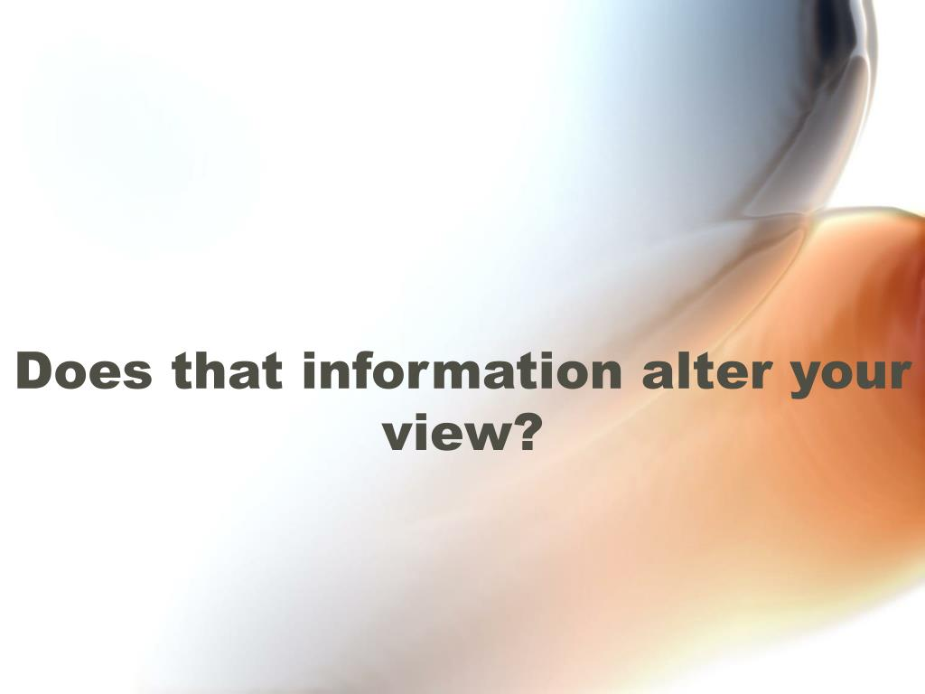 Does that information alter your view?