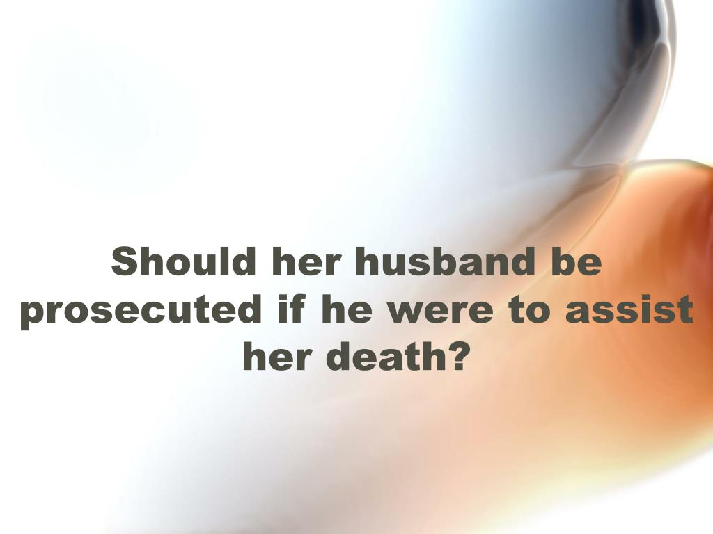 Should her husband be prosecuted if he were to assist her death?