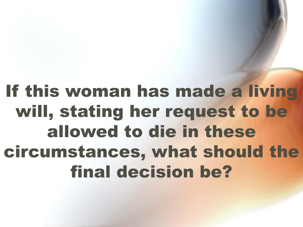 If this woman has made a living will, stating her request to be allowed to die in these circumstances, what should the final decision be?