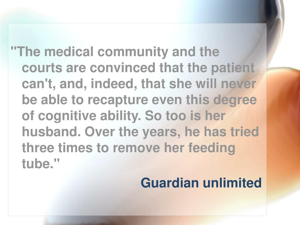 """""""The medical community and the courts are convinced that the patient can't, and, indeed, that she will never be able to recapture even this degree of cognitive ability. So too is her husband. Over the years, he has tried three times to remove her feeding tube."""""""