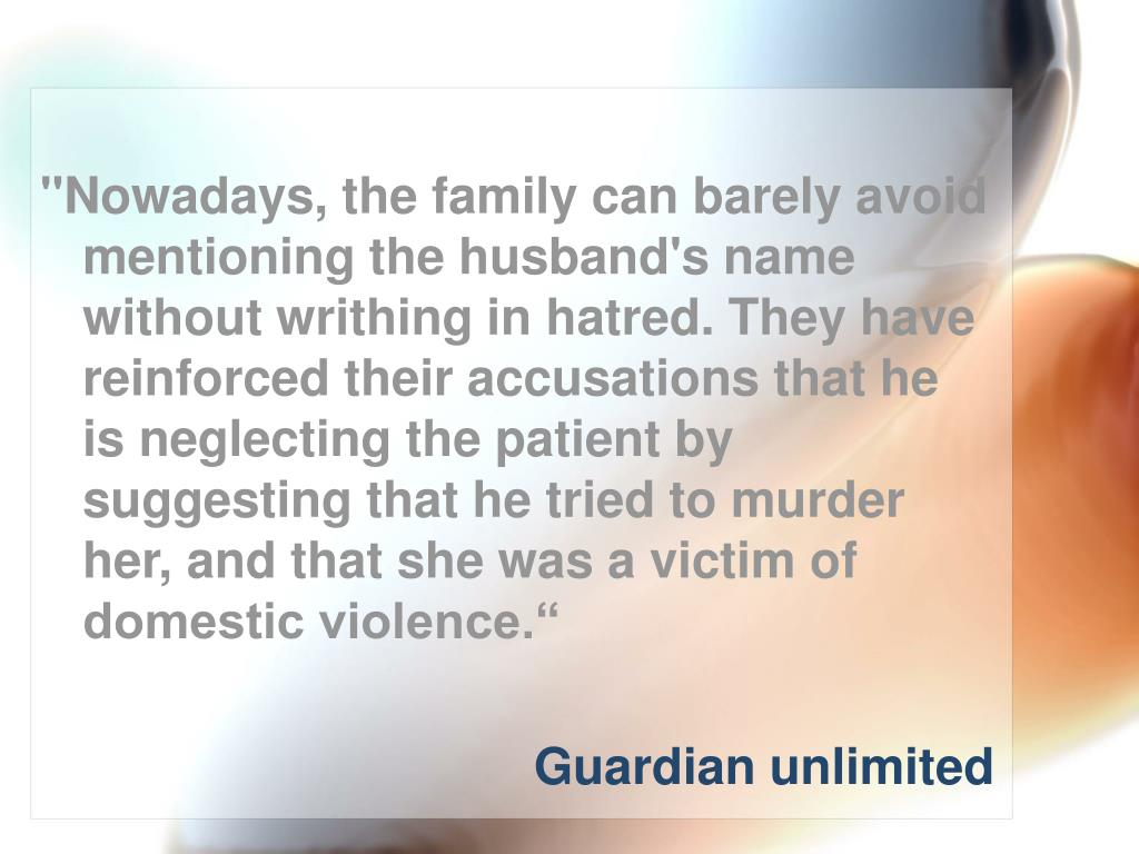 """""""Nowadays, the family can barely avoid mentioning the husband's name without writhing in hatred. They have reinforced their accusations that he is neglecting the patient by suggesting that he tried to murder her, and that she was a victim of domestic violence."""""""