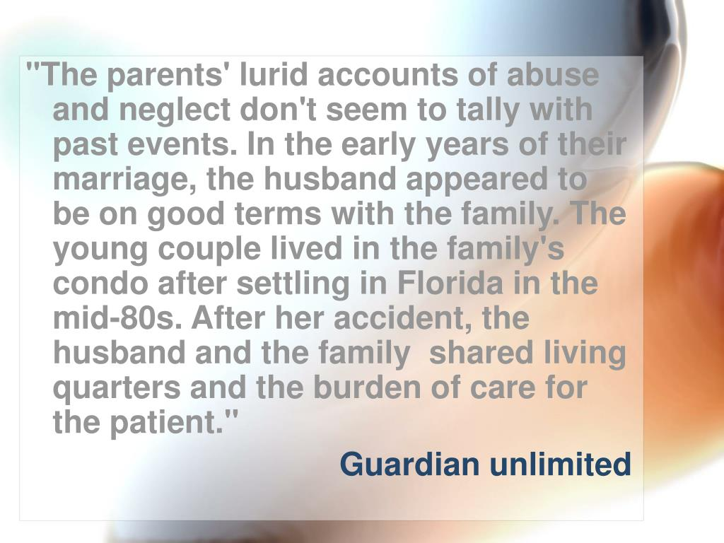 """""""The parents' lurid accounts of abuse and neglect don't seem to tally with past events. In the early years of their marriage, the husband appeared to be on good terms with the family. The young couple lived in the family's condo after settling in Florida in the mid-80s. After her accident, the husband and the family  shared living quarters and the burden of care for the patient."""""""