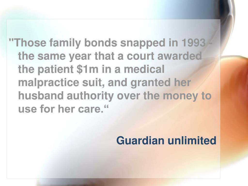 """""""Those family bonds snapped in 1993 - the same year that a court awarded the patient $1m in a medical malpractice suit, and granted her husband authority over the money to use for her care."""""""