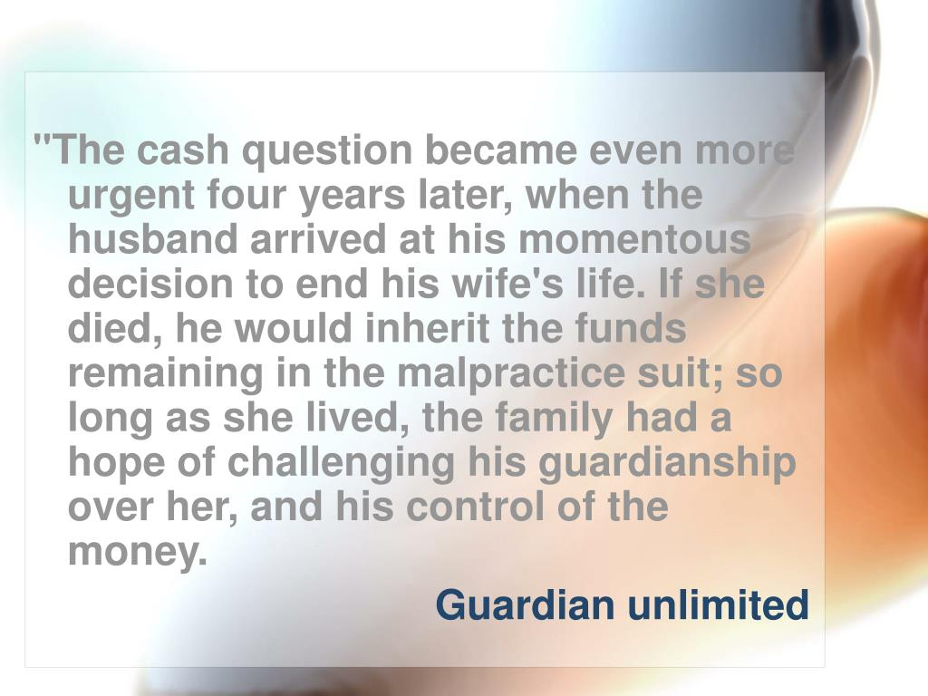 """""""The cash question became even more urgent four years later, when the husband arrived at his momentous decision to end his wife's life. If she died, he would inherit the funds remaining in the malpractice suit; so long as she lived, the family had a hope of challenging his guardianship over her, and his control of the money."""