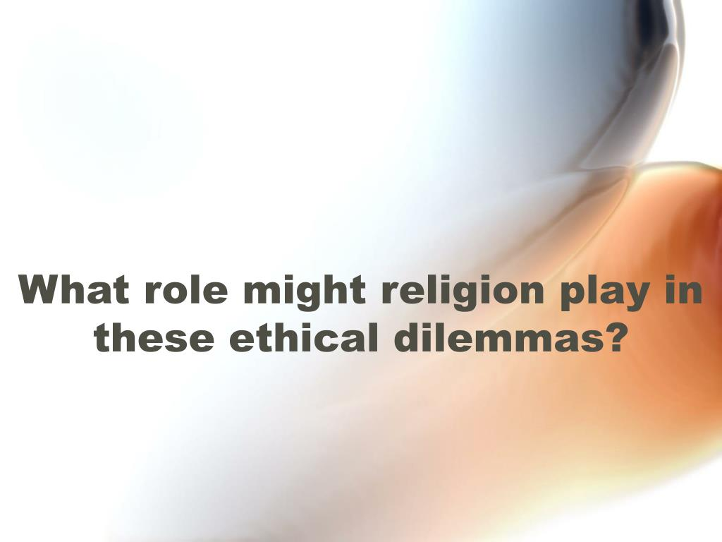 What role might religion play in these ethical dilemmas?