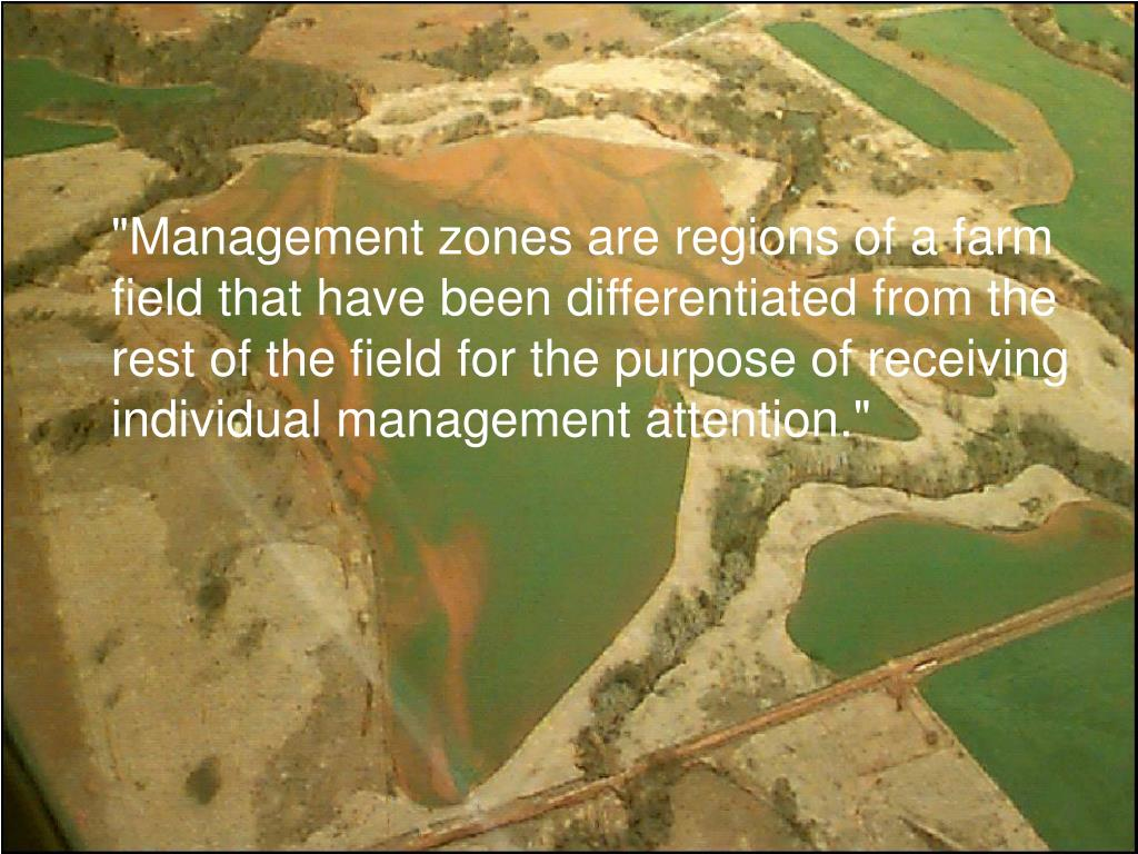 """Management zones are regions of a farm field that have been differentiated from the rest of the field for the purpose of receiving individual management attention."""