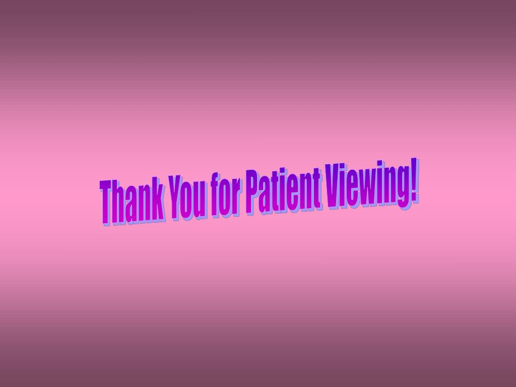 Thank You for Patient Viewing!